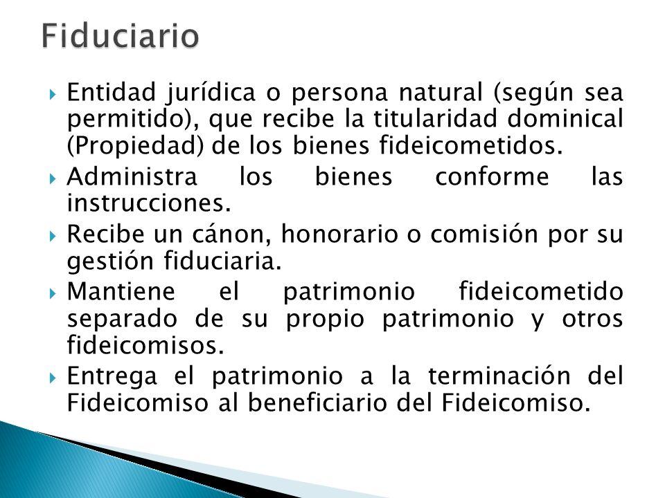 Fiduciario Entidad jurídica o persona natural (según sea permitido), que recibe la titularidad dominical (Propiedad) de los bienes fideicometidos.