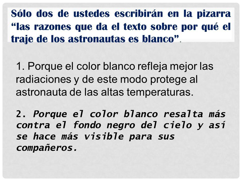Sólo dos de ustedes escribirán en la pizarra las razones que da el texto sobre por qué el traje de los astronautas es blanco .