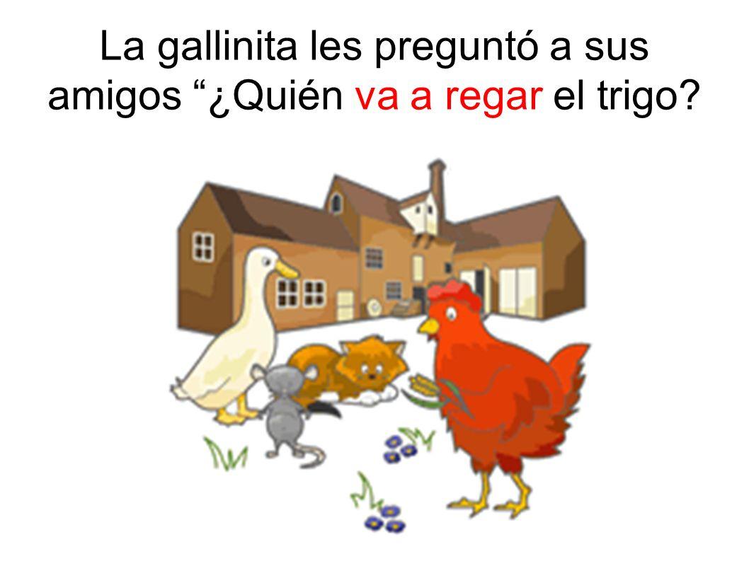 La gallinita les preguntó a sus amigos ¿Quién va a regar el trigo
