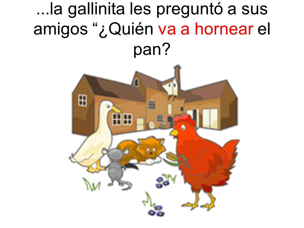 ...la gallinita les preguntó a sus amigos ¿Quién va a hornear el pan