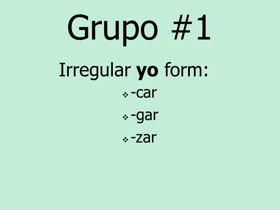 Grupo #1 Irregular yo form: -car -gar -zar