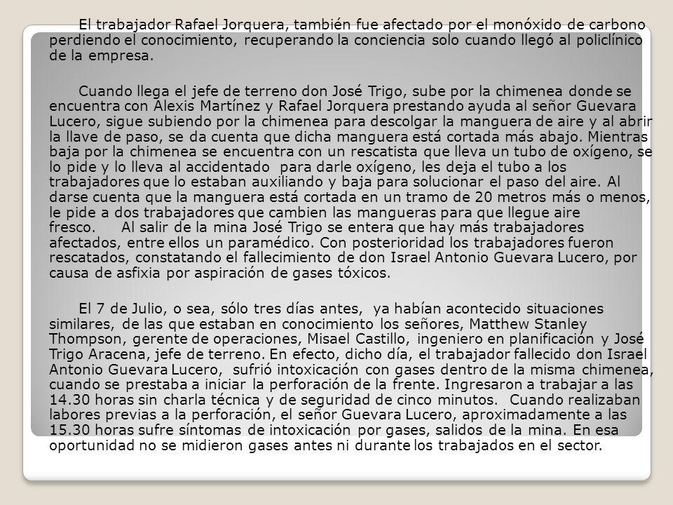 El trabajador Rafael Jorquera, también fue afectado por el monóxido de carbono perdiendo el conocimiento, recuperando la conciencia solo cuando llegó al policlínico de la empresa.