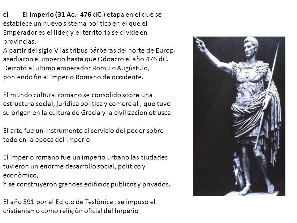 c) El Imperio (31 Ac.- 476 dC.) etapa en el que se establece un nuevo sistema politico en el que el Emperador es el lider, y el territorio se divide en provincias.