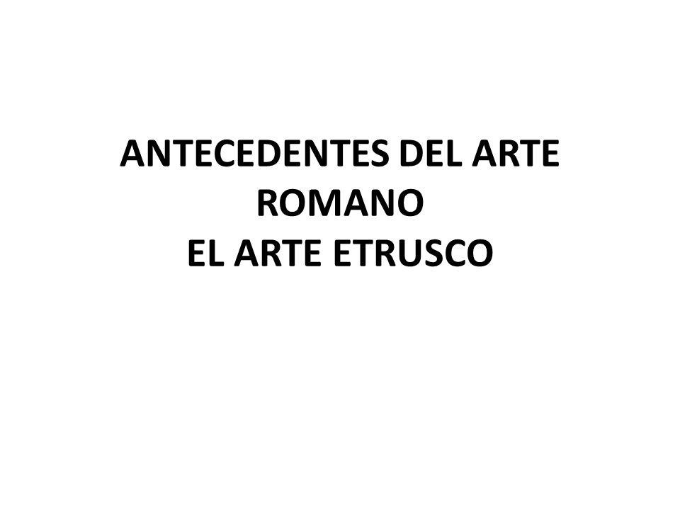 ANTECEDENTES DEL ARTE ROMANO EL ARTE ETRUSCO