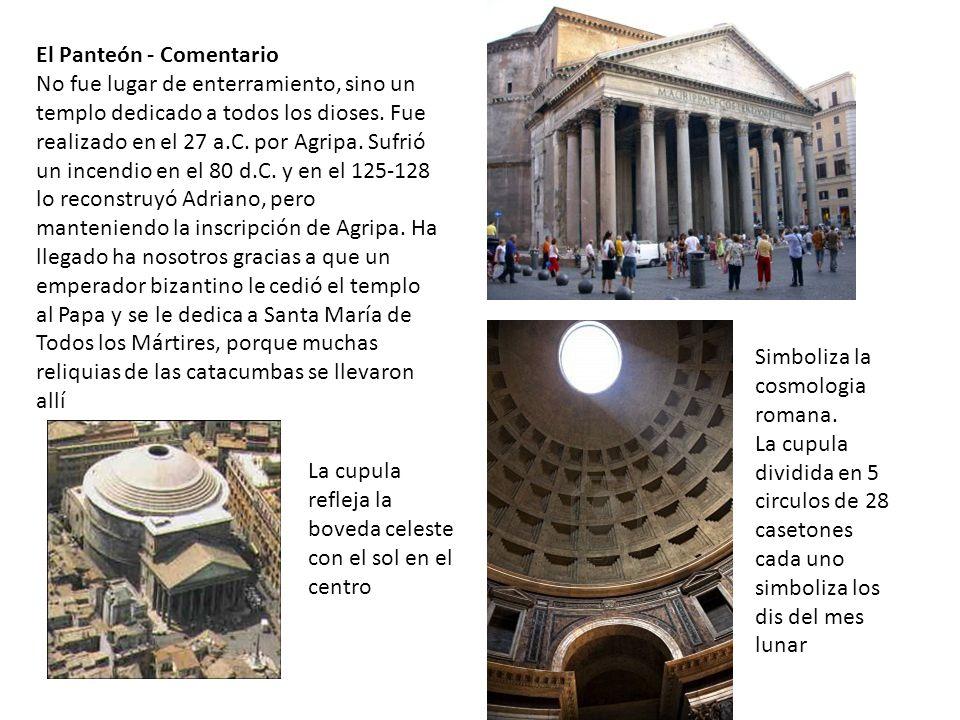El Panteón - Comentario No fue lugar de enterramiento, sino un templo dedicado a todos los dioses. Fue realizado en el 27 a.C. por Agripa. Sufrió un incendio en el 80 d.C. y en el 125-128 lo reconstruyó Adriano, pero manteniendo la inscripción de Agripa. Ha llegado ha nosotros gracias a que un emperador bizantino le cedió el templo al Papa y se le dedica a Santa María de Todos los Mártires, porque muchas reliquias de las catacumbas se llevaron allí