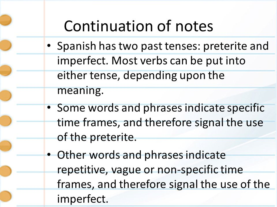 Continuation of notes Spanish has two past tenses: preterite and imperfect. Most verbs can be put into either tense, depending upon the meaning.