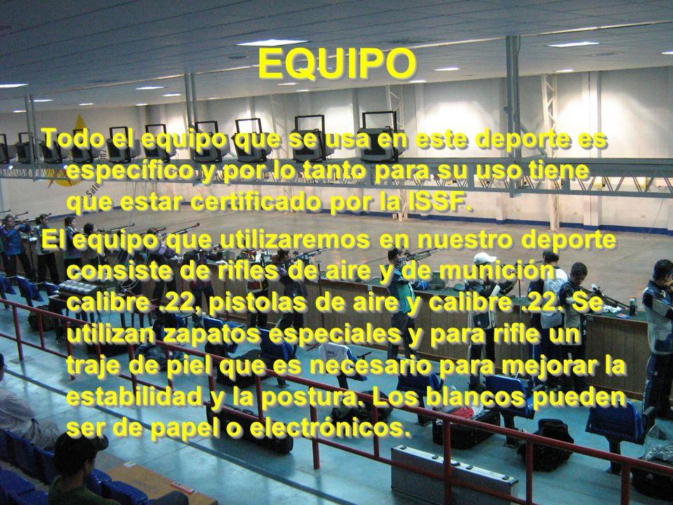EQUIPO Todo el equipo que se usa en este deporte es específico y por lo tanto para su uso tiene que estar certificado por la ISSF.