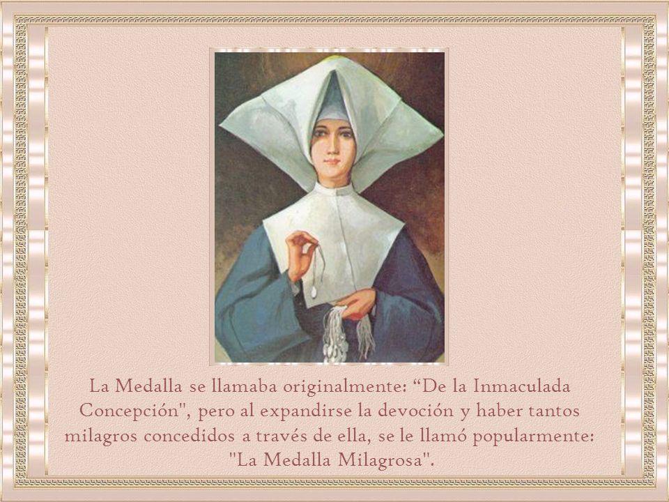 La Medalla se llamaba originalmente: De la Inmaculada Concepción , pero al expandirse la devoción y haber tantos milagros concedidos a través de ella, se le llamó popularmente: