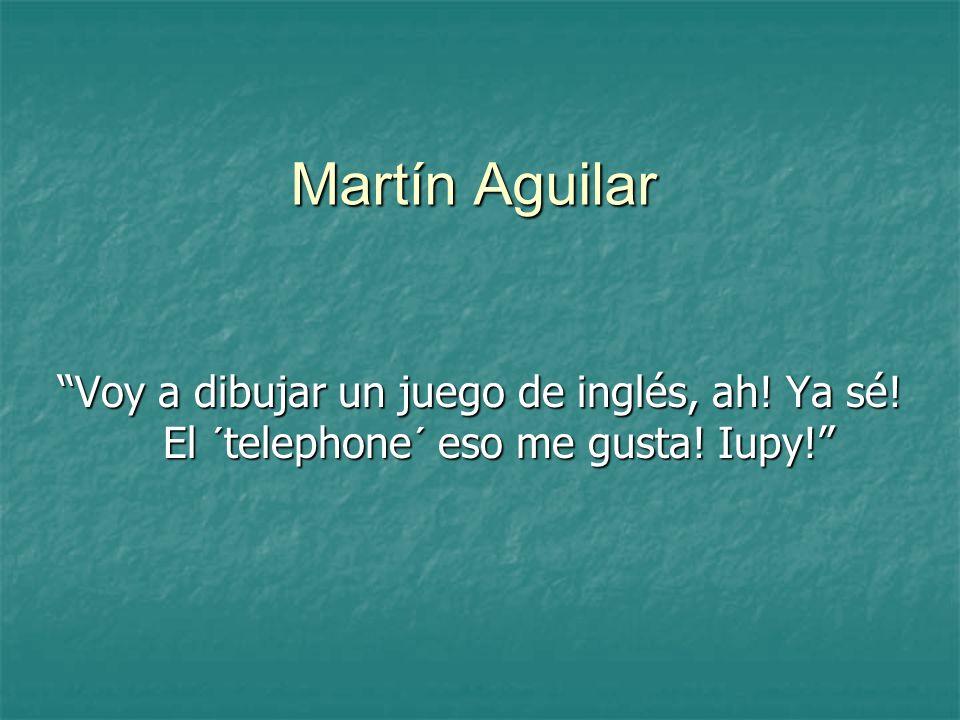Martín Aguilar Voy a dibujar un juego de inglés, ah! Ya sé! El ´telephone´ eso me gusta! Iupy!