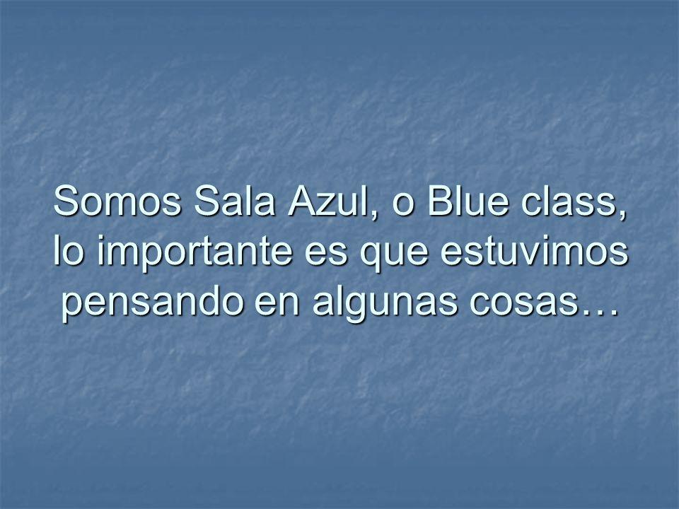 Somos Sala Azul, o Blue class, lo importante es que estuvimos pensando en algunas cosas…