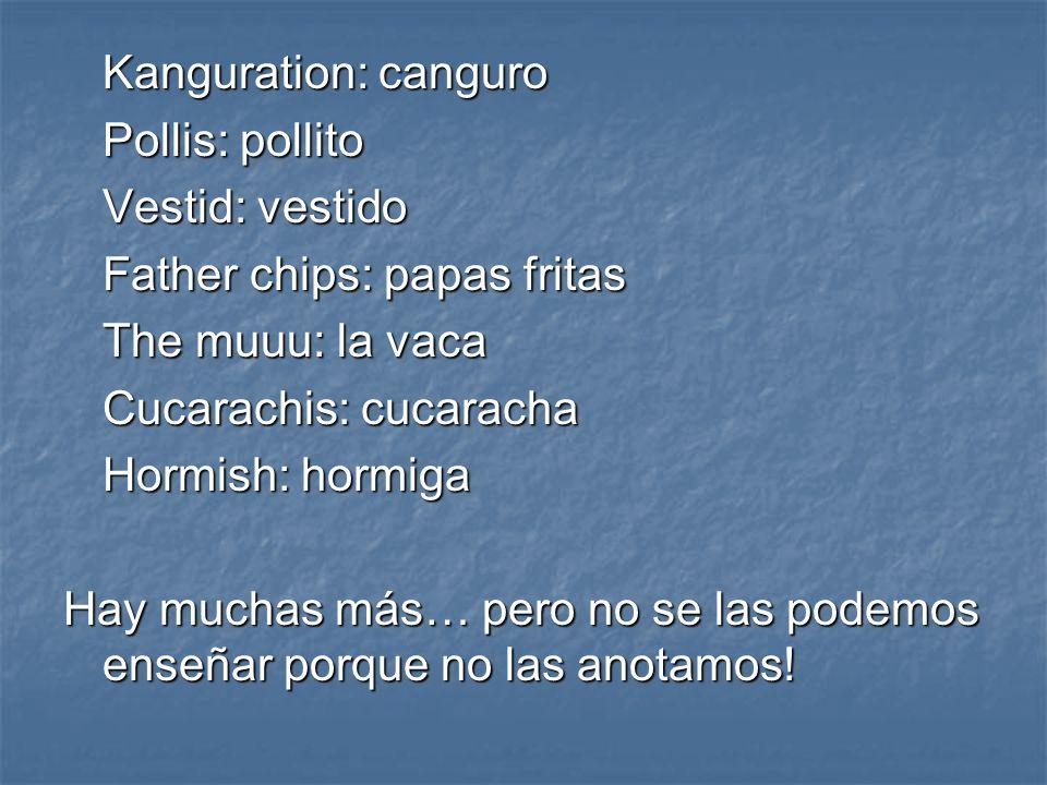Kanguration: canguro Pollis: pollito. Vestid: vestido. Father chips: papas fritas. The muuu: la vaca.