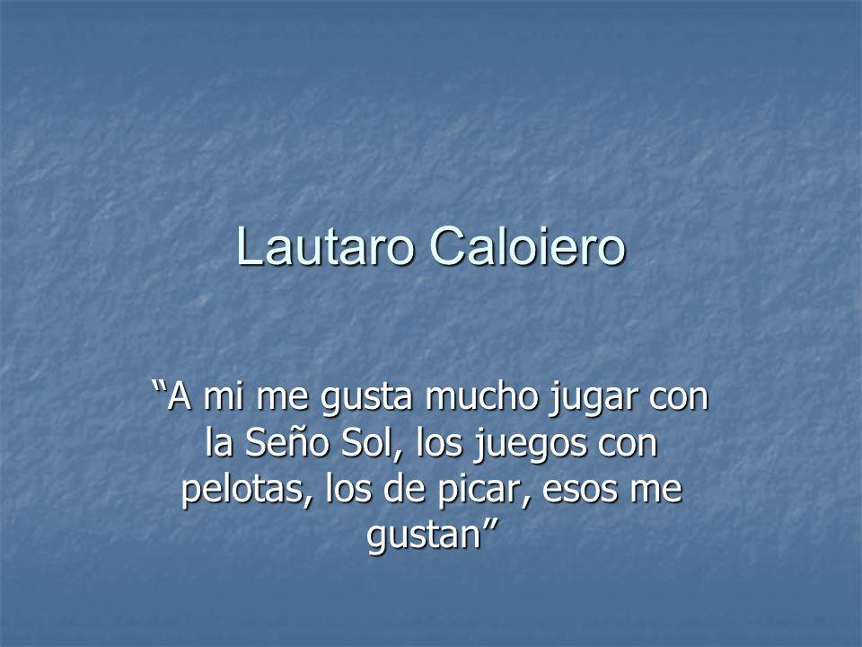 Lautaro Caloiero A mi me gusta mucho jugar con la Seño Sol, los juegos con pelotas, los de picar, esos me gustan