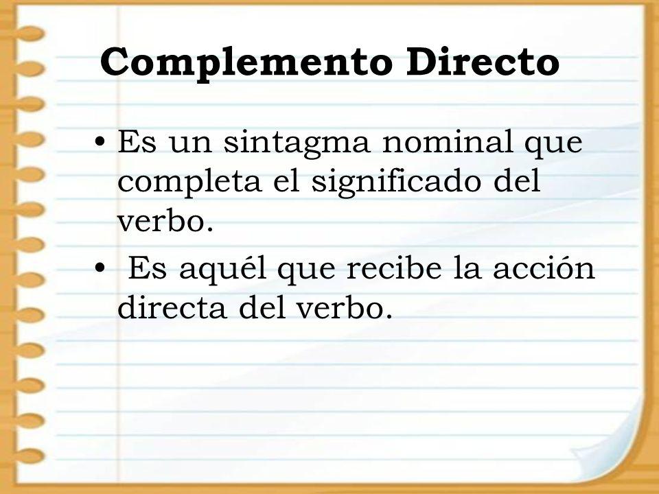 Complemento Directo Es un sintagma nominal que completa el significado del verbo.