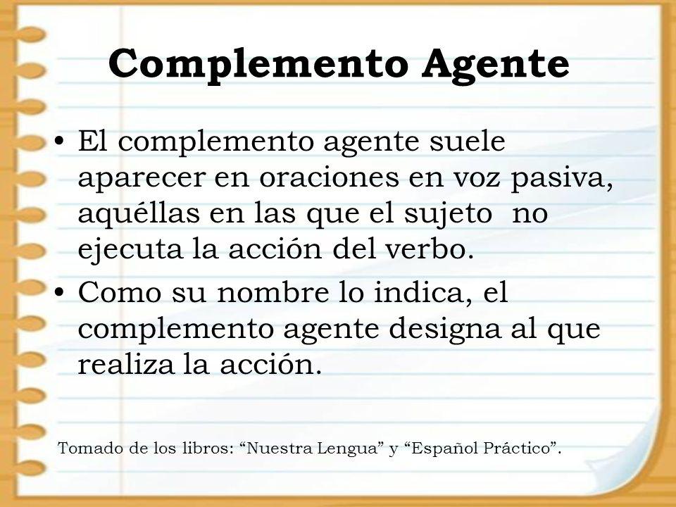 Complemento Agente El complemento agente suele aparecer en oraciones en voz pasiva, aquéllas en las que el sujeto no ejecuta la acción del verbo.