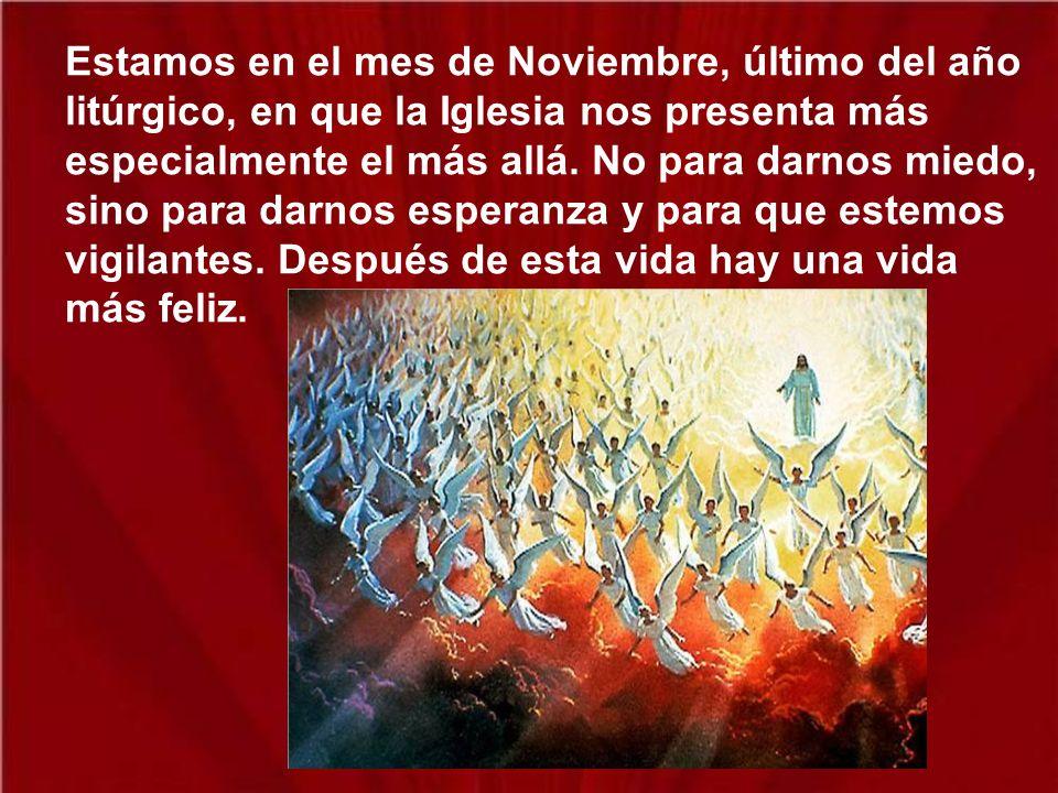 Estamos en el mes de Noviembre, último del año litúrgico, en que la Iglesia nos presenta más especialmente el más allá.