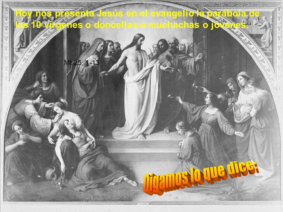 Hoy nos presenta Jesús en el evangelio la parábola de las 10 vírgenes o doncellas o muchachas o jóvenes.