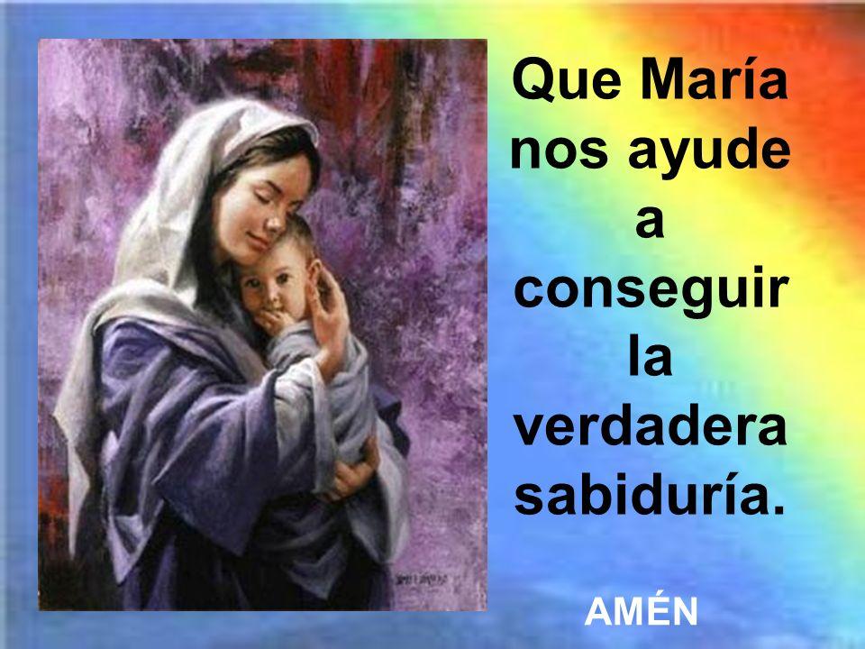 Que María nos ayude a conseguir la verdadera sabiduría.
