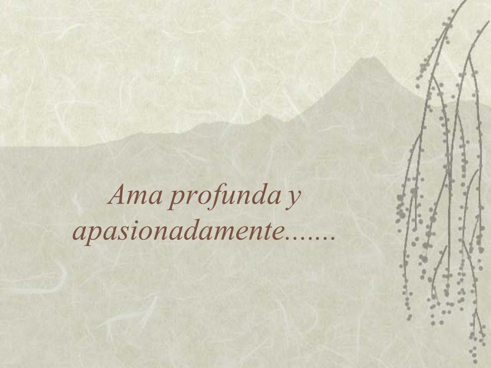 Ama profunda y apasionadamente.......