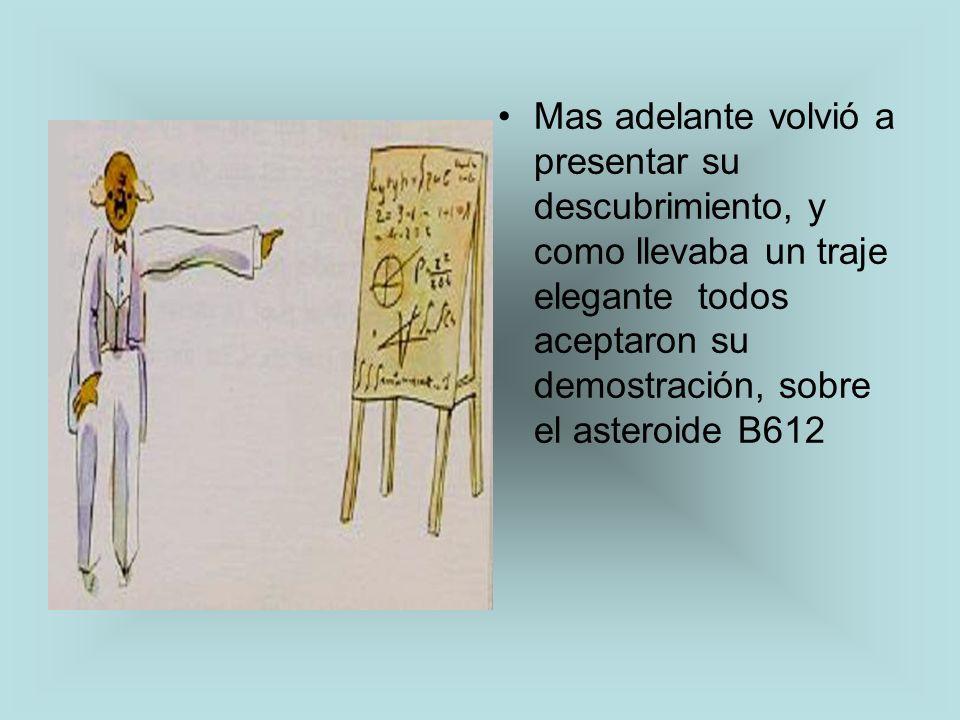 Mas adelante volvió a presentar su descubrimiento, y como llevaba un traje elegante todos aceptaron su demostración, sobre el asteroide B612