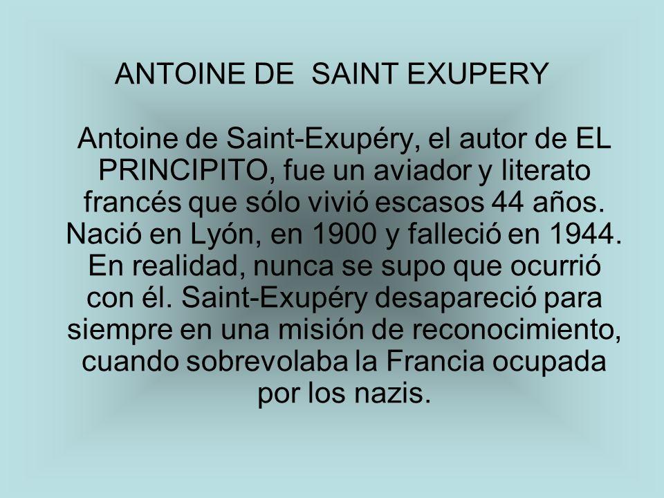 ANTOINE DE SAINT EXUPERY Antoine de Saint-Exupéry, el autor de EL PRINCIPITO, fue un aviador y literato francés que sólo vivió escasos 44 años.