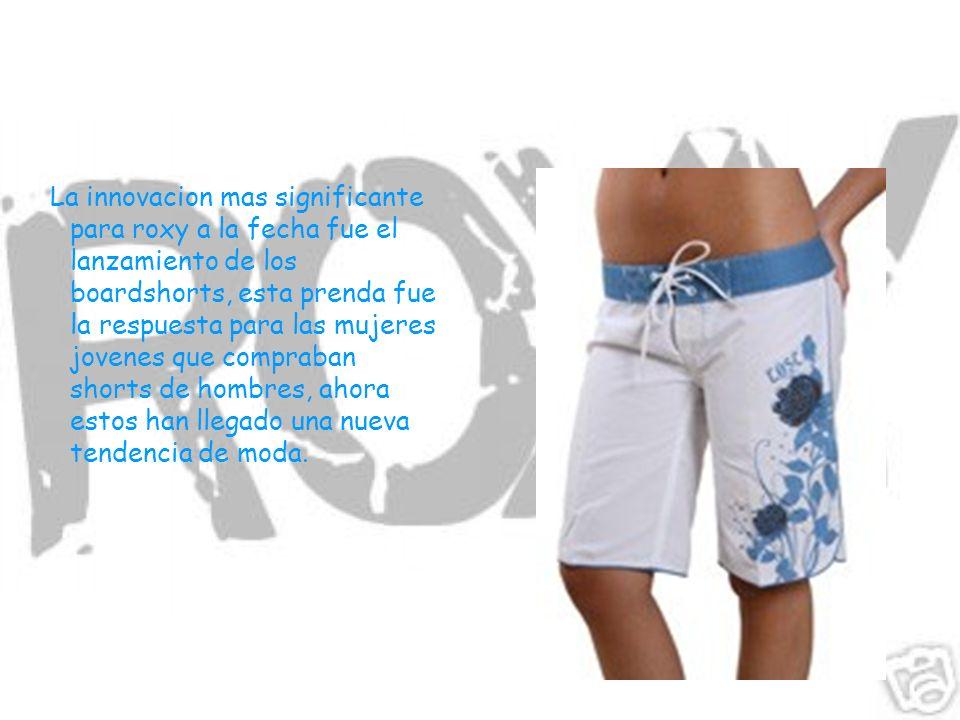 La innovacion mas significante para roxy a la fecha fue el lanzamiento de los boardshorts, esta prenda fue la respuesta para las mujeres jovenes que compraban shorts de hombres, ahora estos han llegado una nueva tendencia de moda.