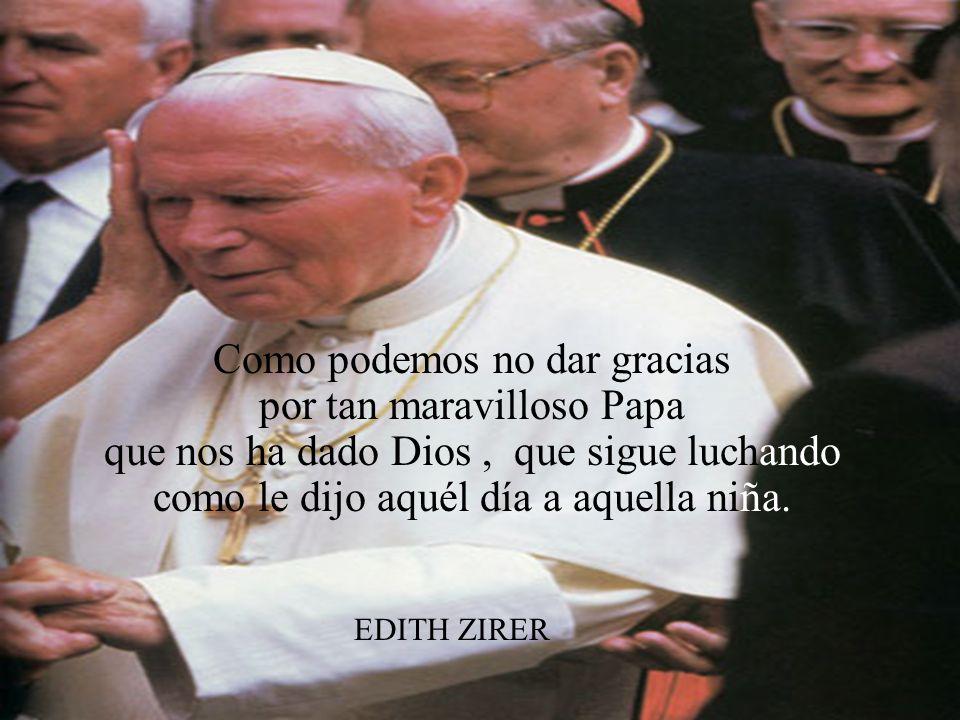 Como podemos no dar gracias por tan maravilloso Papa que nos ha dado Dios , que sigue luchando como le dijo aquél día a aquella niña.