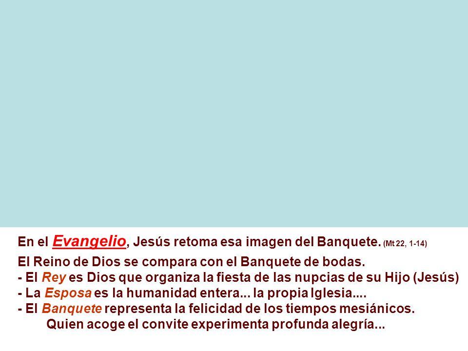 En el Evangelio, Jesús retoma esa imagen del Banquete. (Mt 22, 1-14)