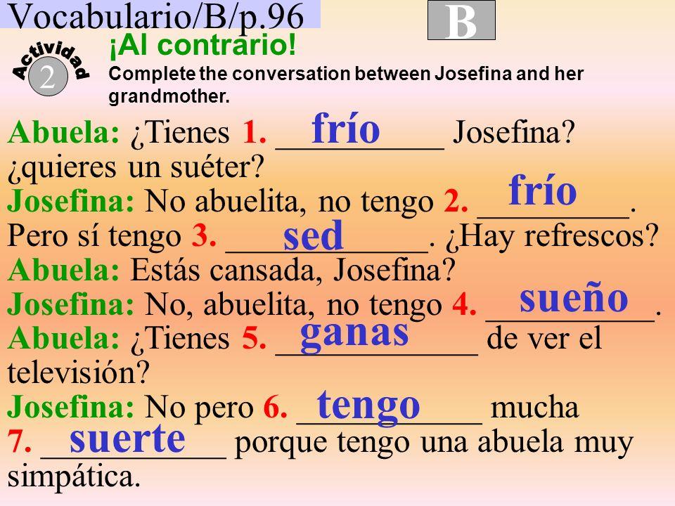 B frío frío sed sueño ganas tengo suerte Vocabulario/B/p.96 2