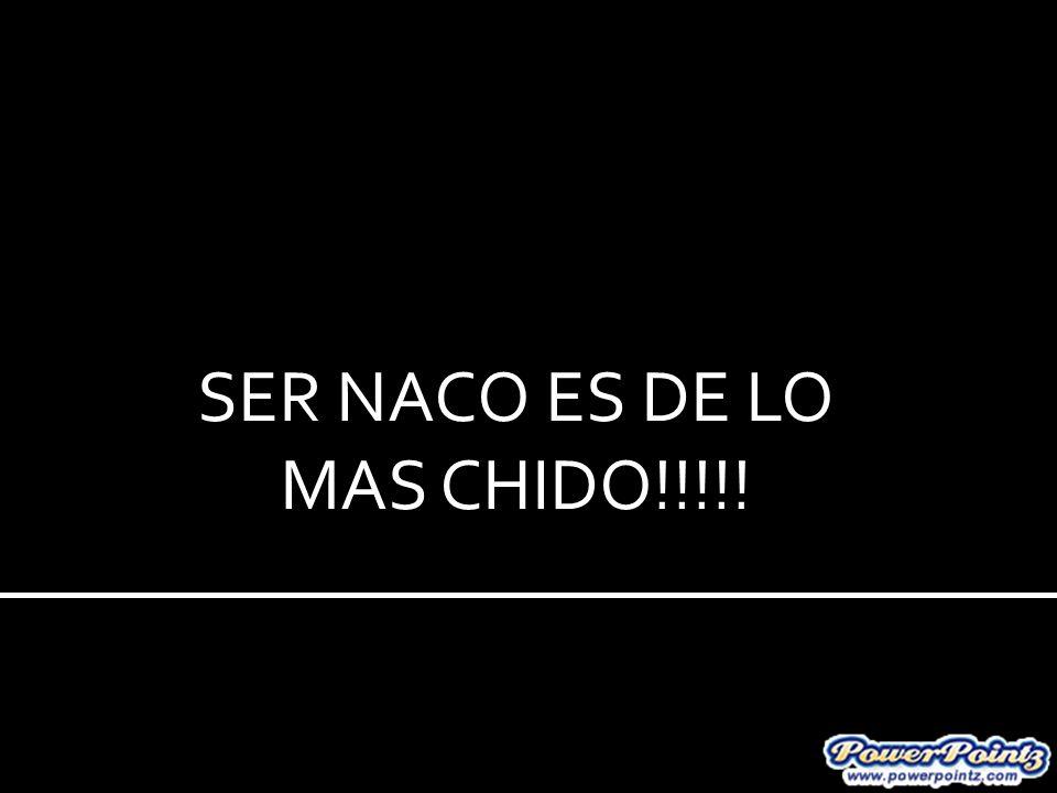 SER NACO ES DE LO MAS CHIDO!!!!!