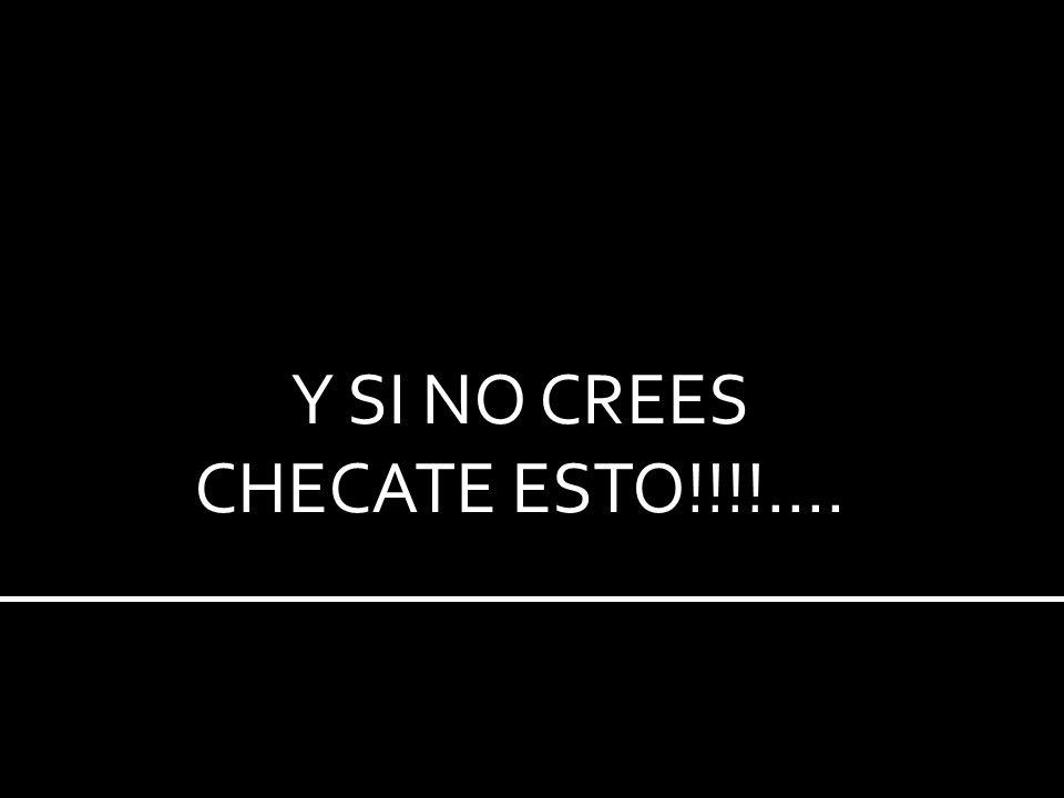 Y SI NO CREES CHECATE ESTO!!!!....
