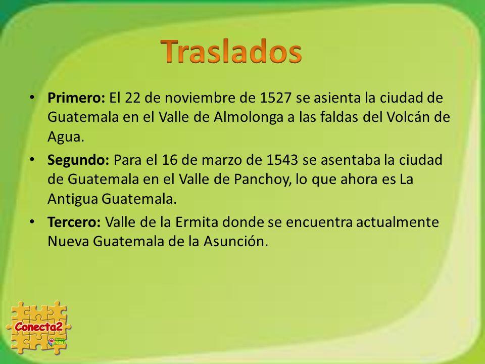 Traslados Primero: El 22 de noviembre de 1527 se asienta la ciudad de Guatemala en el Valle de Almolonga a las faldas del Volcán de Agua.