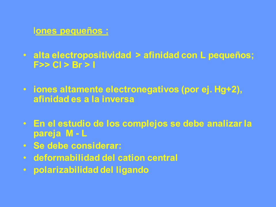 Iones pequeños : alta electropositividad > afinidad con L pequeños; F>> Cl > Br > I.