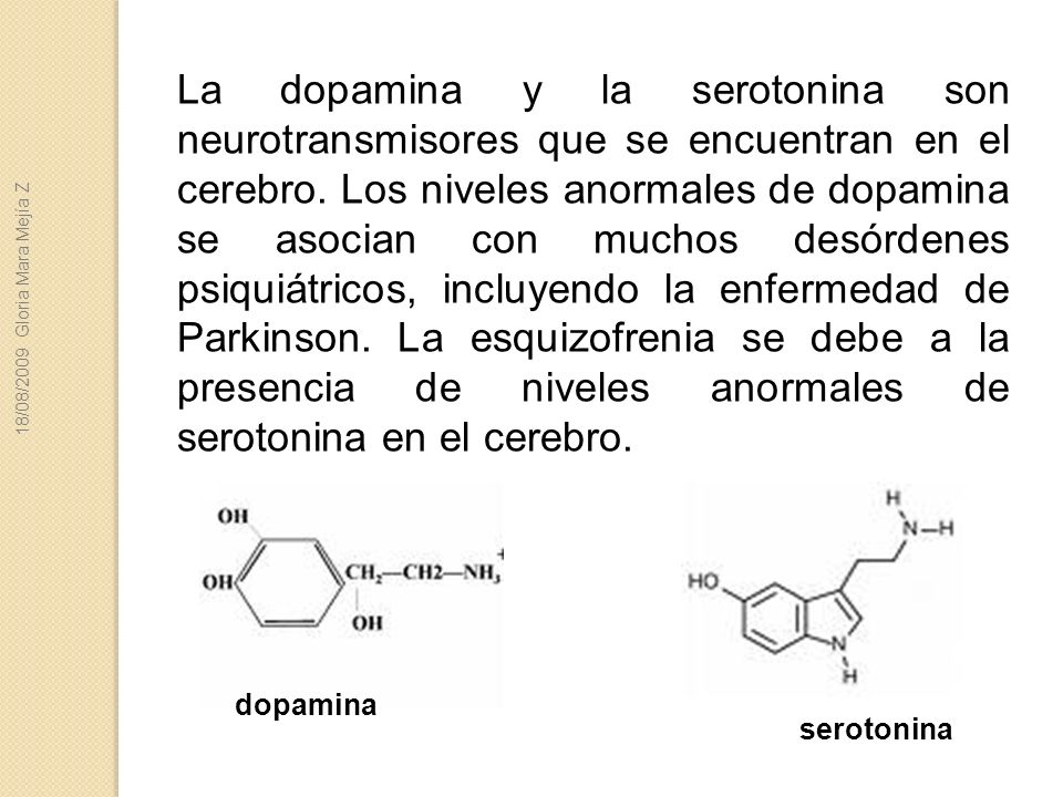 La dopamina y la serotonina son neurotransmisores que se encuentran en el cerebro. Los niveles anormales de dopamina se asocian con muchos desórdenes psiquiátricos, incluyendo la enfermedad de Parkinson. La esquizofrenia se debe a la presencia de niveles anormales de serotonina en el cerebro.