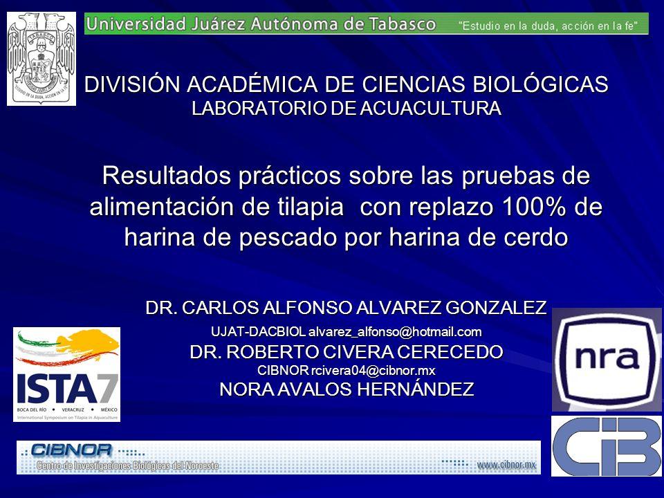 DIVISIÓN ACADÉMICA DE CIENCIAS BIOLÓGICAS LABORATORIO DE ACUACULTURA Resultados prácticos sobre las pruebas de alimentación de tilapia con replazo 100% de harina de pescado por harina de cerdo DR.