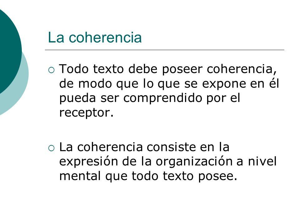 La coherencia Todo texto debe poseer coherencia, de modo que lo que se expone en él pueda ser comprendido por el receptor.
