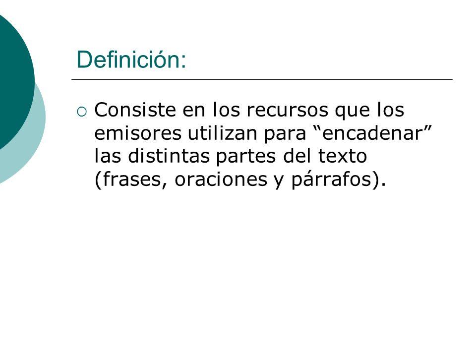 Definición: Consiste en los recursos que los emisores utilizan para encadenar las distintas partes del texto (frases, oraciones y párrafos).