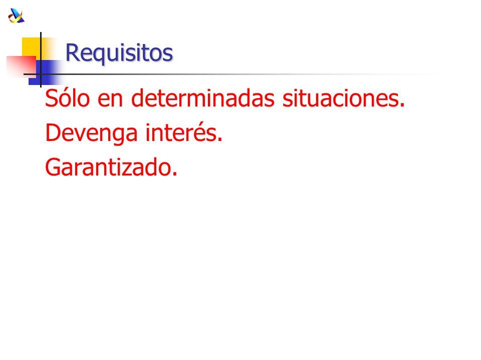 Requisitos Sólo en determinadas situaciones. Devenga interés. Garantizado.