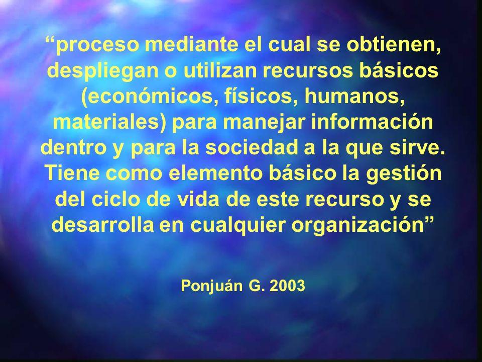 proceso mediante el cual se obtienen, despliegan o utilizan recursos básicos (económicos, físicos, humanos, materiales) para manejar información dentro y para la sociedad a la que sirve. Tiene como elemento básico la gestión del ciclo de vida de este recurso y se desarrolla en cualquier organización