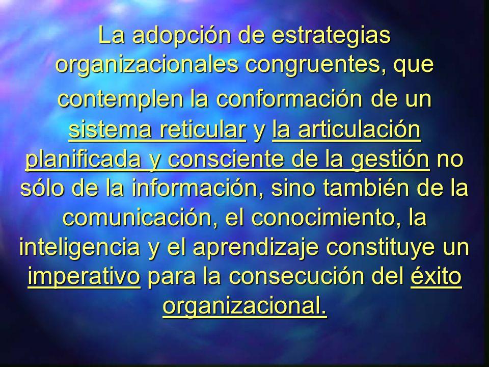 La adopción de estrategias organizacionales congruentes, que contemplen la conformación de un sistema reticular y la articulación planificada y consciente de la gestión no sólo de la información, sino también de la comunicación, el conocimiento, la inteligencia y el aprendizaje constituye un imperativo para la consecución del éxito organizacional.