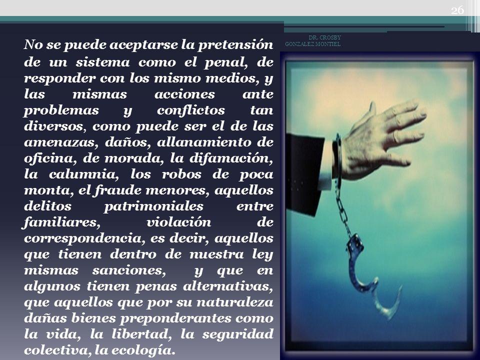 No se puede aceptarse la pretensión de un sistema como el penal, de responder con los mismo medios, y las mismas acciones ante problemas y conflictos tan diversos, como puede ser el de las amenazas, daños, allanamiento de oficina, de morada, la difamación, la calumnia, los robos de poca monta, el fraude menores, aquellos delitos patrimoniales entre familiares, violación de correspondencia, es decir, aquellos que tienen dentro de nuestra ley mismas sanciones, y que en algunos tienen penas alternativas, que aquellos que por su naturaleza dañas bienes preponderantes como la vida, la libertad, la seguridad colectiva, la ecología.