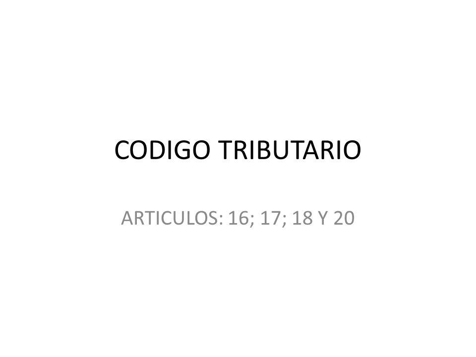 CODIGO TRIBUTARIO ARTICULOS: 16; 17; 18 Y 20