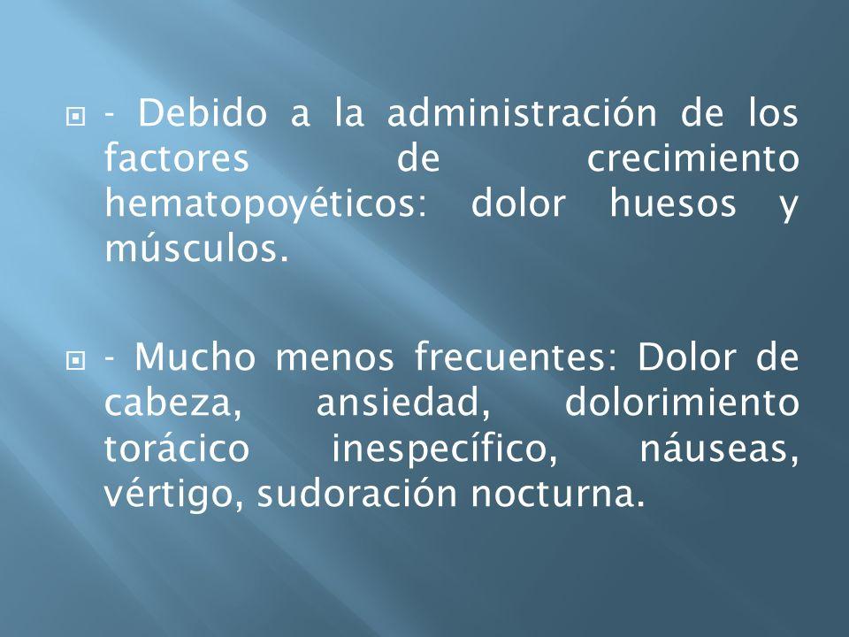 - Debido a la administración de los factores de crecimiento hematopoyéticos: dolor huesos y músculos.