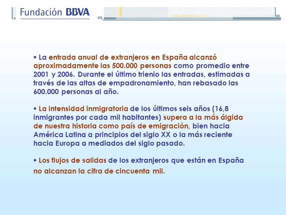 La entrada anual de extranjeros en España alcanzó aproximadamente las 500.000 personas como promedio entre 2001 y 2006. Durante el último trienio las entradas, estimadas a través de las altas de empadronamiento, han rebasado las 600.000 personas al año.