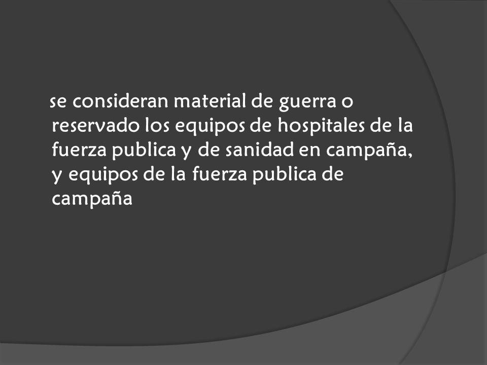 se consideran material de guerra o reservado los equipos de hospitales de la fuerza publica y de sanidad en campaña, y equipos de la fuerza publica de campaña