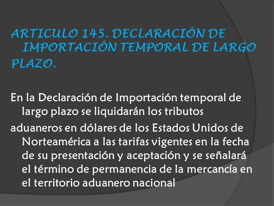 ARTICULO 145. DECLARACIÓN DE IMPORTACIÓN TEMPORAL DE LARGO PLAZO