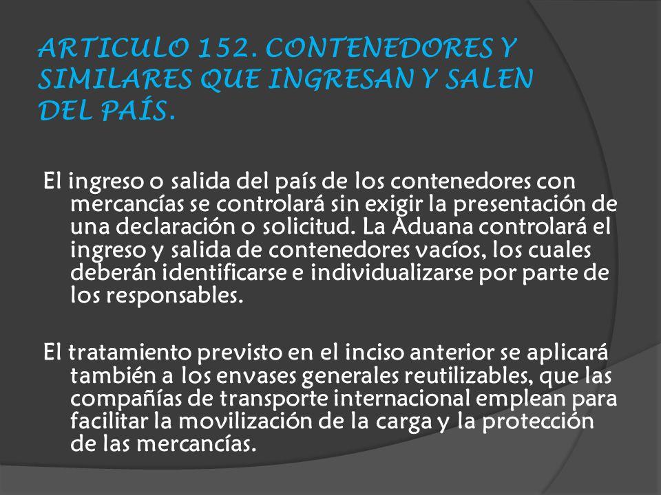 ARTICULO 152. CONTENEDORES Y SIMILARES QUE INGRESAN Y SALEN DEL PAÍS.