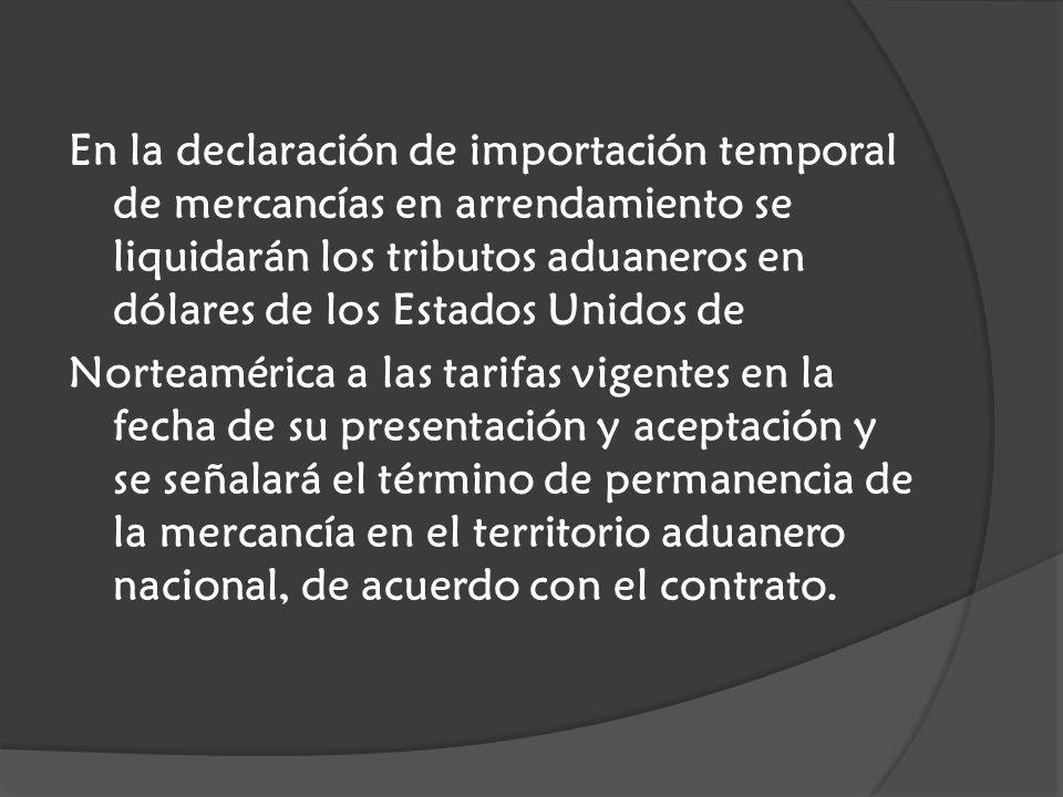 En la declaración de importación temporal de mercancías en arrendamiento se liquidarán los tributos aduaneros en dólares de los Estados Unidos de Norteamérica a las tarifas vigentes en la fecha de su presentación y aceptación y se señalará el término de permanencia de la mercancía en el territorio aduanero nacional, de acuerdo con el contrato.