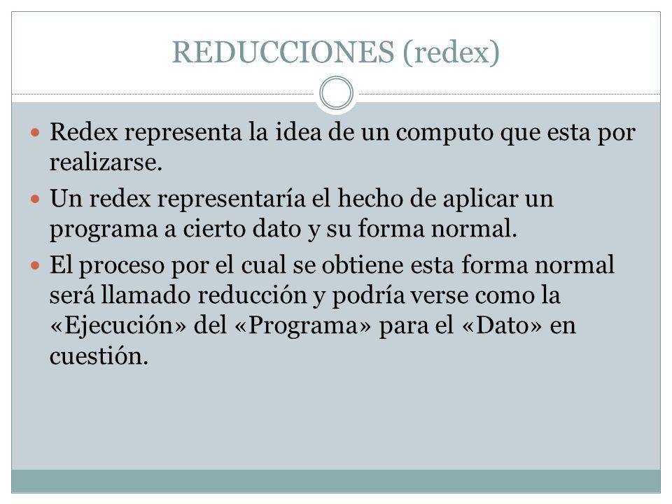 REDUCCIONES (redex) Redex representa la idea de un computo que esta por realizarse.