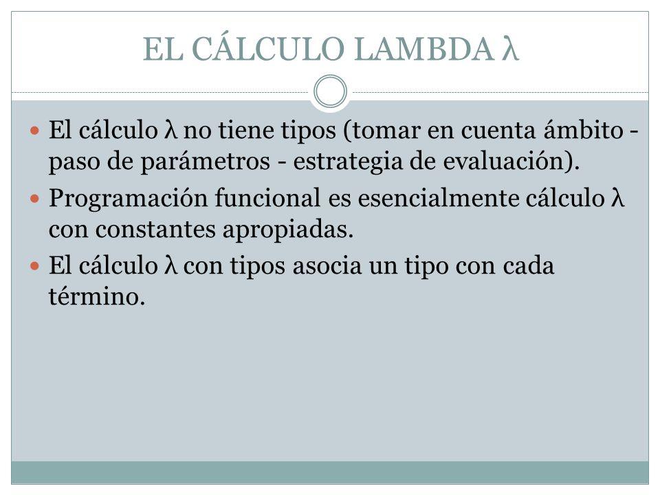 EL CÁLCULO LAMBDA λ El cálculo λ no tiene tipos (tomar en cuenta ámbito - paso de parámetros - estrategia de evaluación).