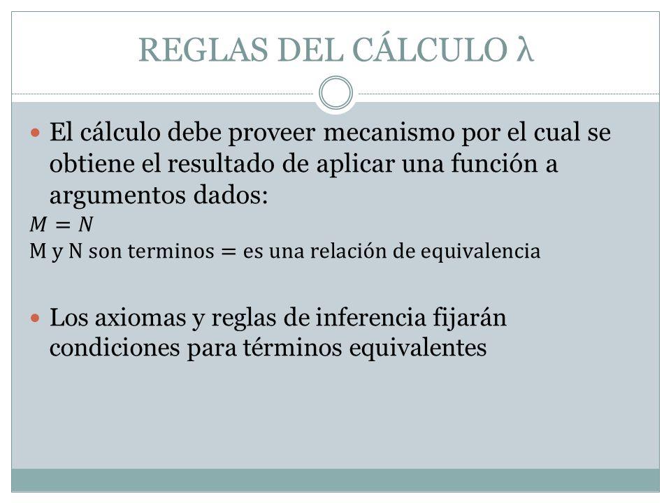 REGLAS DEL CÁLCULO λ El cálculo debe proveer mecanismo por el cual se obtiene el resultado de aplicar una función a argumentos dados: